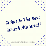 What Is The Best Watch Material-