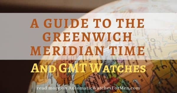 Guide to The Greenwich Meridian Time And GMT Watches